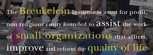 The Breukelein Institute is a not for profit, non religious entity founded to assist the work of small organizations that affirm, improve and reform the quality of life of residents of the City of New York, especially in the Borough of Brooklyn, through inner city education, homelessness projects and the arts.